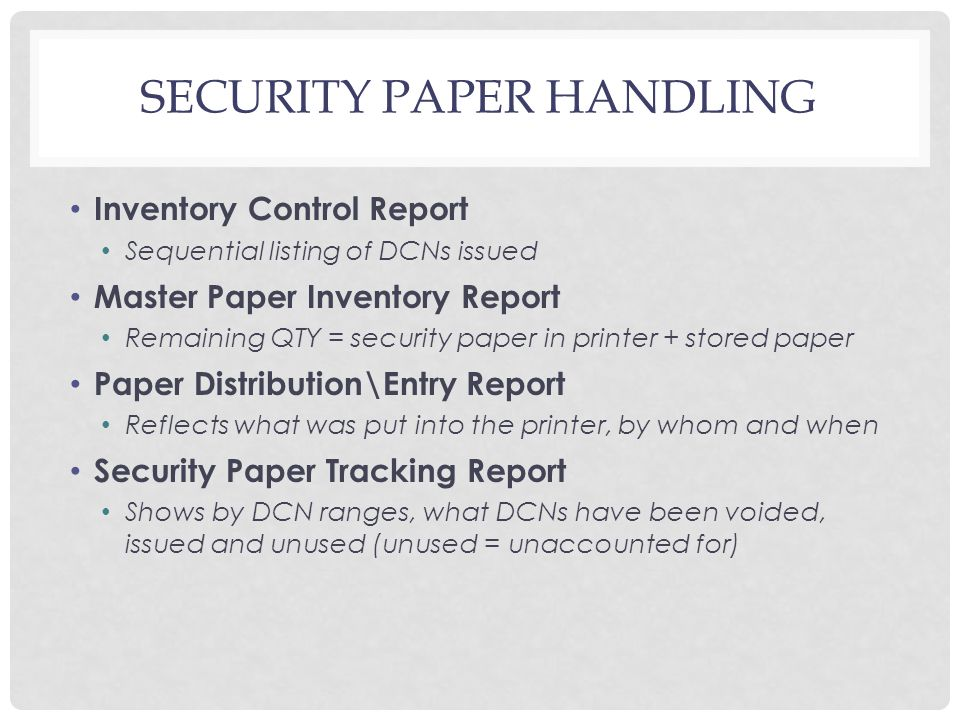 SECURITY PAPER HANDLING Inventory Control Report Sequential listing of DCNs issued Master Paper Inventory Report Remaining QTY = security paper in printer + stored paper Paper Distribution\Entry Report Reflects what was put into the printer, by whom and when Security Paper Tracking Report Shows by DCN ranges, what DCNs have been voided, issued and unused (unused = unaccounted for)