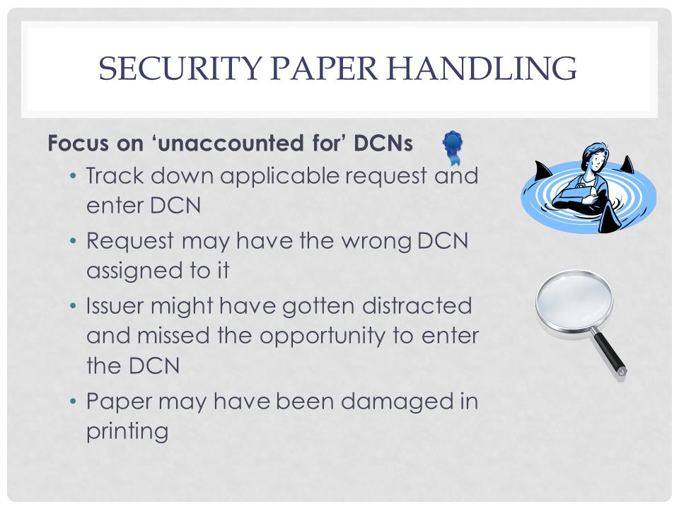 SECURITY PAPER HANDLING Focus on 'unaccounted for' DCNs Track down applicable request and enter DCN Request may have the wrong DCN assigned to it Issu