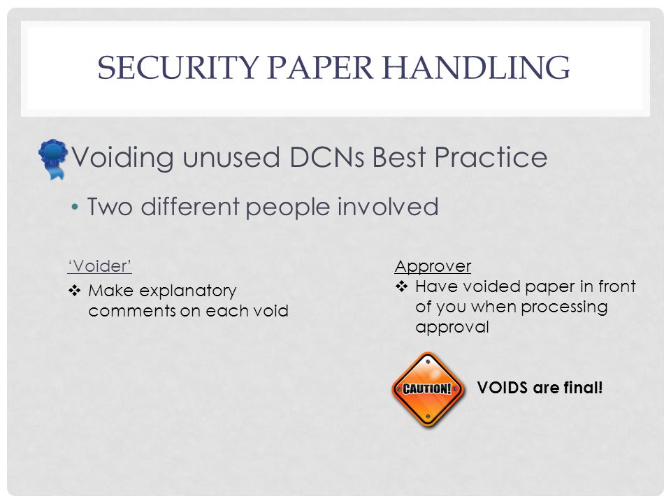 SECURITY PAPER HANDLING Voiding unused DCNs Best Practice Two different people involved 'Voider'  Make explanatory comments on each void Approver  Have voided paper in front of you when processing approval VOIDS are final!