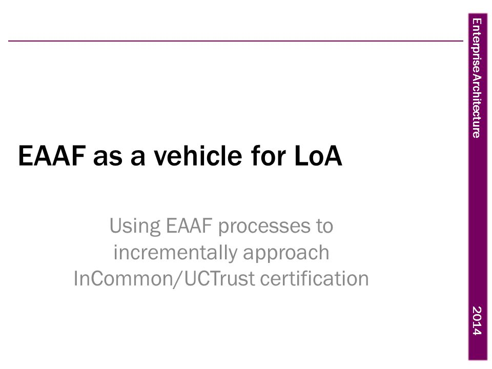 Enterprise Architecture 2014 EAAF as a vehicle for LoA Using EAAF processes to incrementally approach InCommon/UCTrust certification
