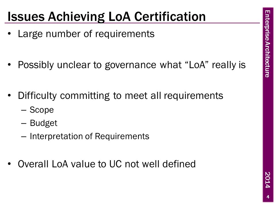 Enterprise Architecture 2014 Issues Achieving LoA Certification Large number of requirements Possibly unclear to governance what LoA really is Difficulty committing to meet all requirements – Scope – Budget – Interpretation of Requirements Overall LoA value to UC not well defined 4