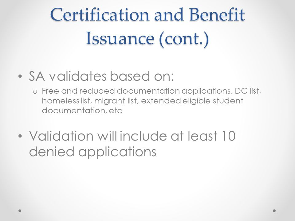 Certification and Benefit Issuance (cont.) SA validates based on: o Free and reduced documentation applications, DC list, homeless list, migrant list,