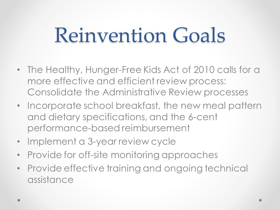 Reinvention Goals The Healthy, Hunger-Free Kids Act of 2010 calls for a more effective and efficient review process: Consolidate the Administrative Re