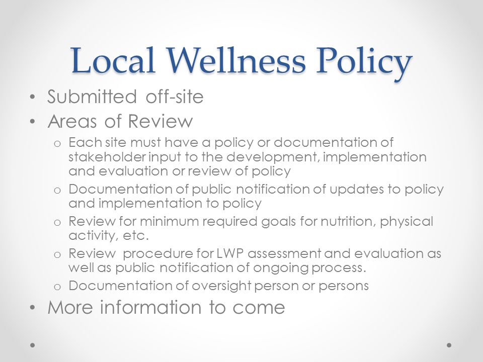 Local Wellness Policy Submitted off-site Areas of Review o Each site must have a policy or documentation of stakeholder input to the development, impl