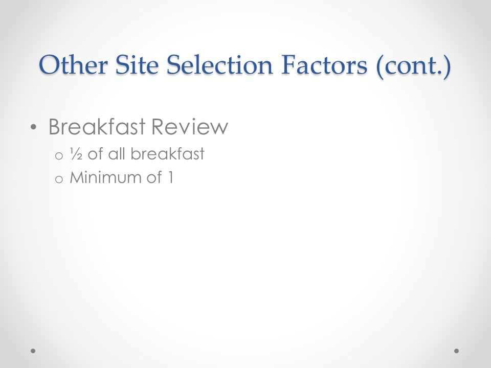 Other Site Selection Factors (cont.) Breakfast Review o ½ of all breakfast o Minimum of 1