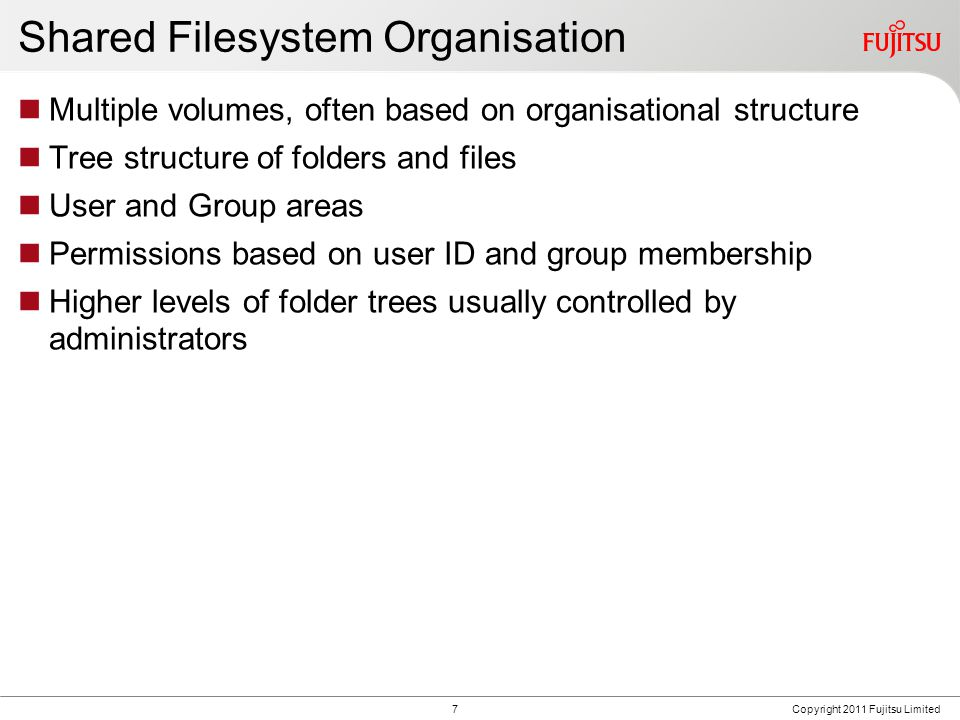 FUJITSU CONFIDENTIAL Shared Filesystem Organisation Multiple volumes, often based on organisational structure Tree structure of folders and files User