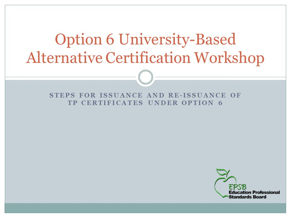 STEPS FOR ISSUANCE AND RE-ISSUANCE OF TP CERTIFICATES UNDER OPTION 6 Option 6 University-Based Alternative Certification Workshop