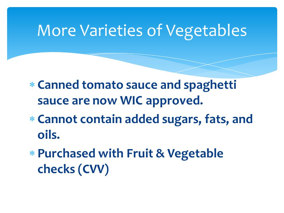  Canned tomato sauce and spaghetti sauce are now WIC approved.  Cannot contain added sugars, fats, and oils.  Purchased with Fruit & Vegetable chec