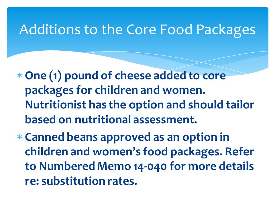  One (1) pound of cheese added to core packages for children and women. Nutritionist has the option and should tailor based on nutritional assessment