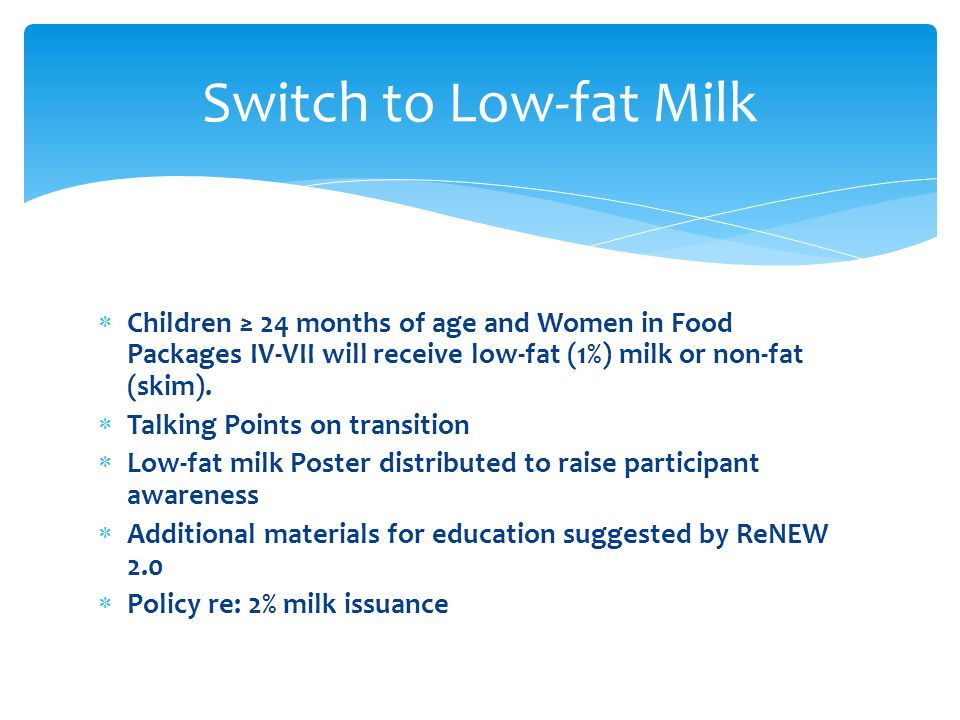  Children ≥ 24 months of age and Women in Food Packages IV-VII will receive low-fat (1%) milk or non-fat (skim).  Talking Points on transition  Low