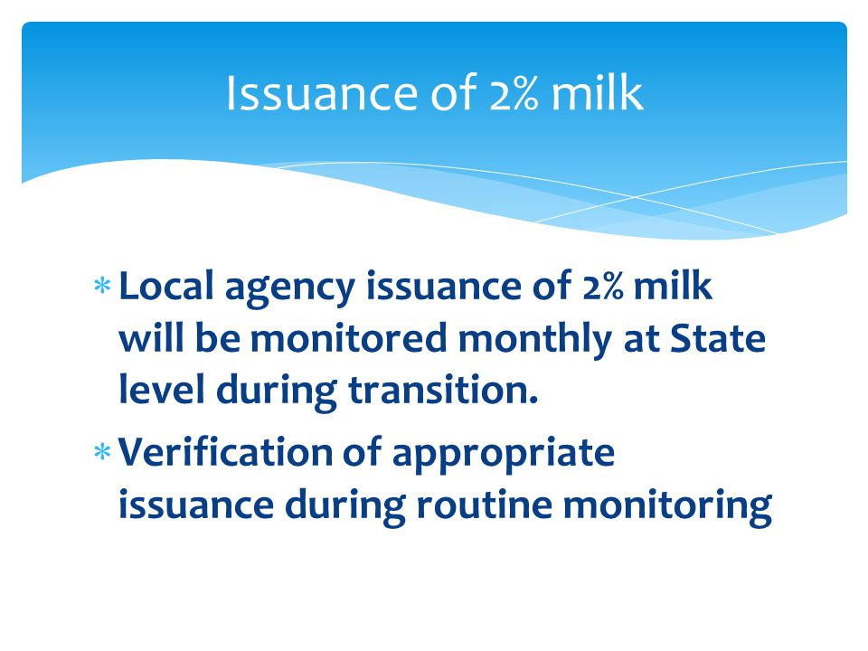  Local agency issuance of 2% milk will be monitored monthly at State level during transition.  Verification of appropriate issuance during routine m