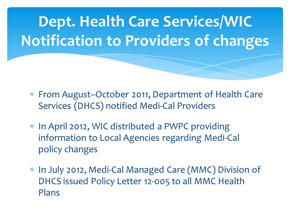  From August–October 2011, Department of Health Care Services (DHCS) notified Medi-Cal Providers  In April 2012, WIC distributed a PWPC providing information to Local Agencies regarding Medi-Cal policy changes  In July 2012, Medi-Cal Managed Care (MMC) Division of DHCS issued Policy Letter 12-005 to all MMC Health Plans Dept.