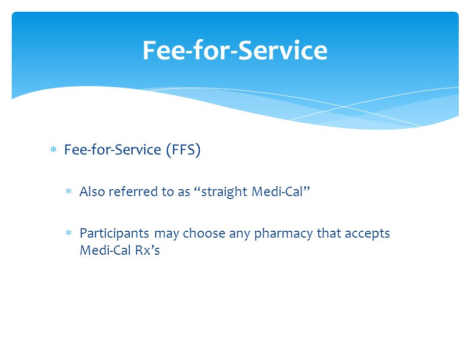  Fee-for-Service (FFS)  Also referred to as straight Medi-Cal  Participants may choose any pharmacy that accepts Medi-Cal Rx's Fee-for-Service