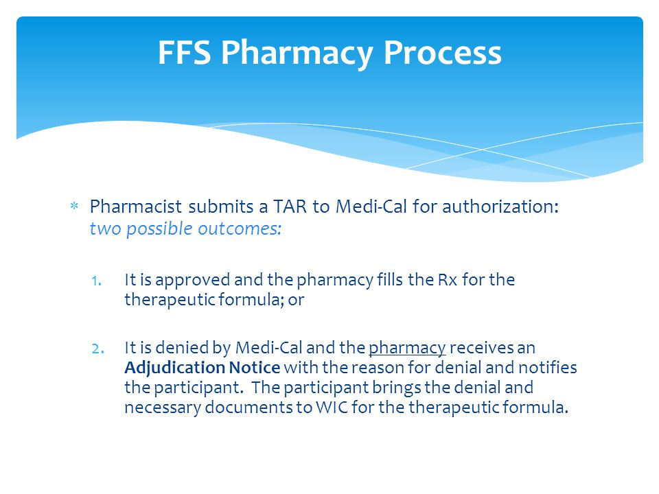  Pharmacist submits a TAR to Medi-Cal for authorization: two possible outcomes: 1.It is approved and the pharmacy fills the Rx for the therapeutic formula; or 2.It is denied by Medi-Cal and the pharmacy receives an Adjudication Notice with the reason for denial and notifies the participant.