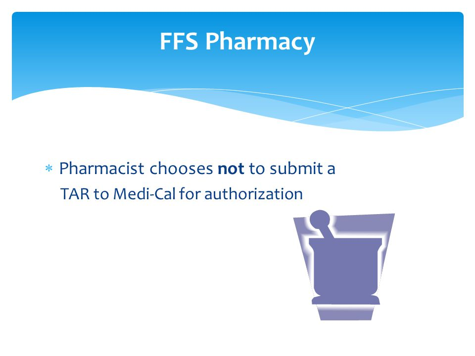  Pharmacist chooses not to submit a TAR to Medi-Cal for authorization FFS Pharmacy