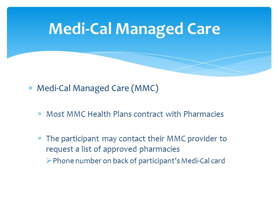  Medi-Cal Managed Care (MMC)  Most MMC Health Plans contract with Pharmacies  The participant may contact their MMC provider to request a list of approved pharmacies  Phone number on back of participant's Medi-Cal card Medi-Cal Managed Care