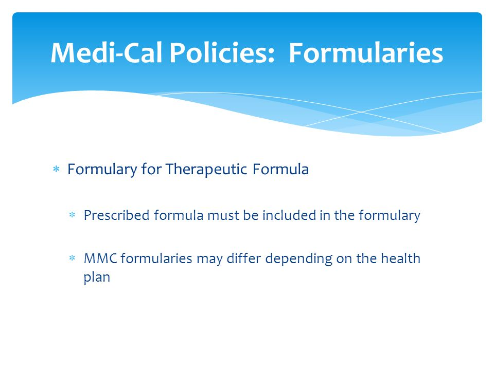  Formulary for Therapeutic Formula  Prescribed formula must be included in the formulary  MMC formularies may differ depending on the health plan Medi-Cal Policies: Formularies