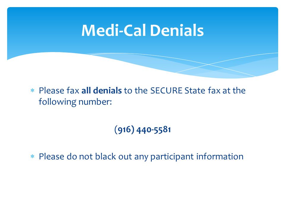  Please fax all denials to the SECURE State fax at the following number: (916) 440-5581  Please do not black out any participant information Medi-Cal Denials