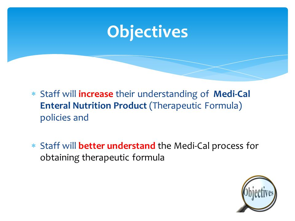  Staff will increase their understanding of Medi-Cal Enteral Nutrition Product (Therapeutic Formula) policies and  Staff will better understand the Medi-Cal process for obtaining therapeutic formula Objectives