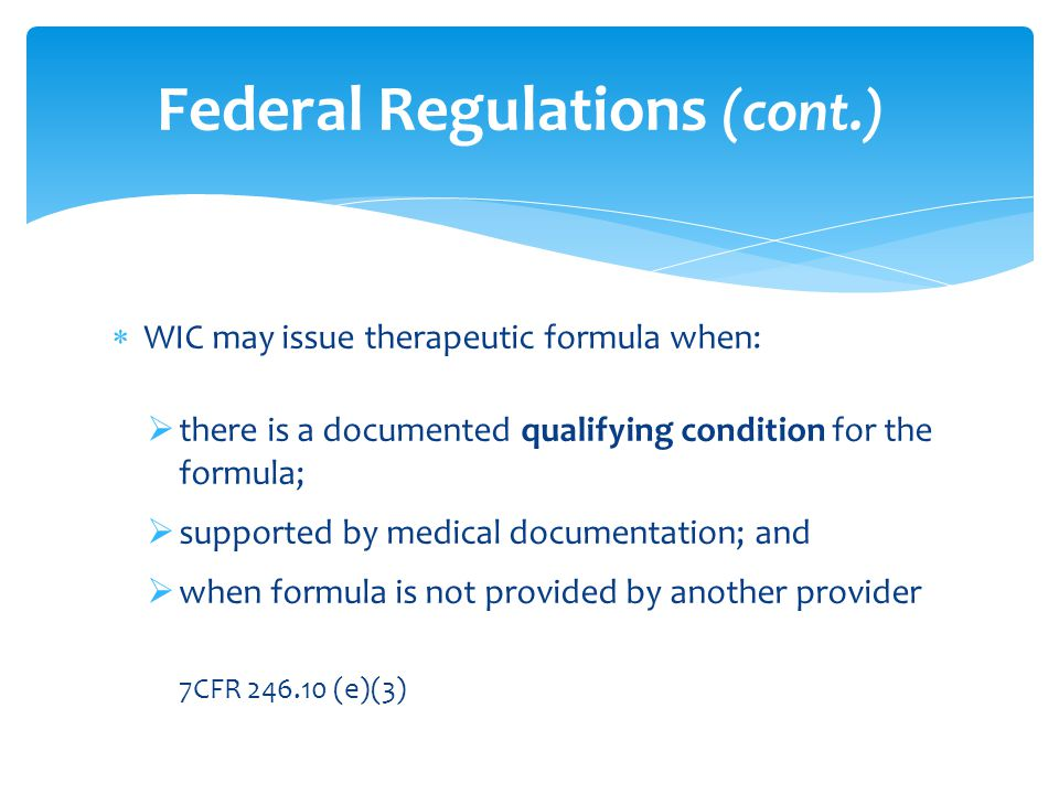  WIC may issue therapeutic formula when:  there is a documented qualifying condition for the formula;  supported by medical documentation; and  when formula is not provided by another provider 7CFR 246.10 (e)(3) Federal Regulations (cont.)
