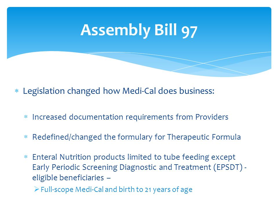 Legislation changed how Medi-Cal does business:  Increased documentation requirements from Providers  Redefined/changed the formulary for Therapeutic Formula  Enteral Nutrition products limited to tube feeding except Early Periodic Screening Diagnostic and Treatment (EPSDT) - eligible beneficiaries –  Full-scope Medi-Cal and birth to 21 years of age Assembly Bill 97