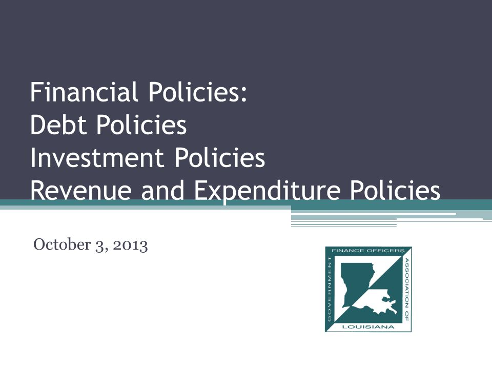 Financial Policies: Debt Policies Investment Policies Revenue and Expenditure Policies October 3, 2013