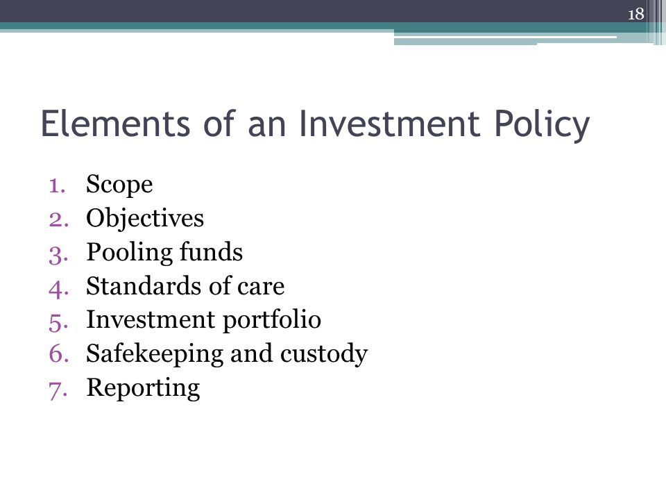 Elements of an Investment Policy 1.Scope 2.Objectives 3.Pooling funds 4.Standards of care 5.Investment portfolio 6.Safekeeping and custody 7.Reporting