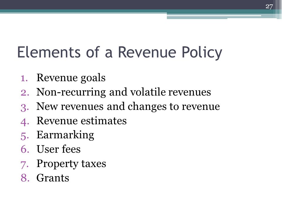 Elements of a Revenue Policy 1.Revenue goals 2.Non-recurring and volatile revenues 3.New revenues and changes to revenue 4.Revenue estimates 5.Earmarking 6.User fees 7.Property taxes 8.Grants 27