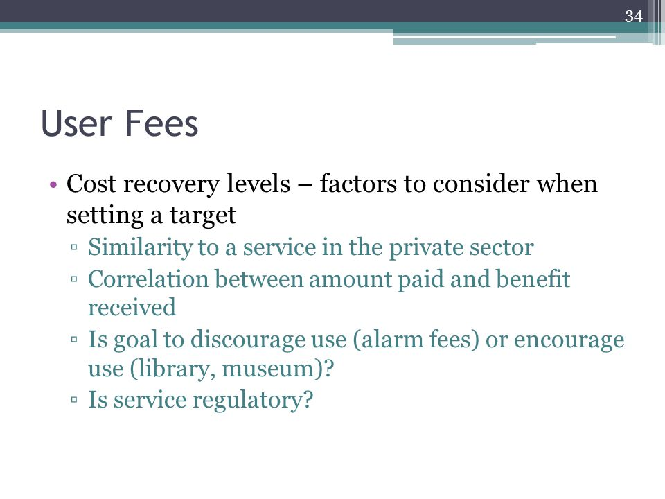 User Fees Cost recovery levels – factors to consider when setting a target ▫Similarity to a service in the private sector ▫Correlation between amount paid and benefit received ▫Is goal to discourage use (alarm fees) or encourage use (library, museum).