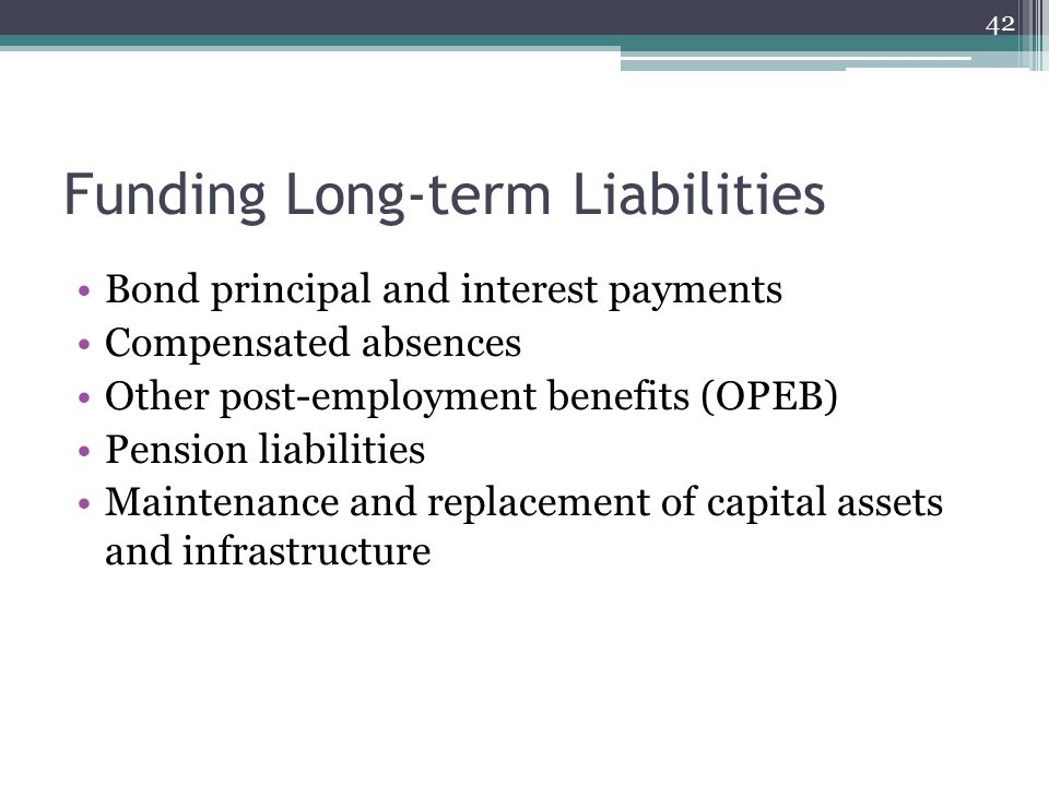 Funding Long-term Liabilities Bond principal and interest payments Compensated absences Other post-employment benefits (OPEB) Pension liabilities Maintenance and replacement of capital assets and infrastructure 42