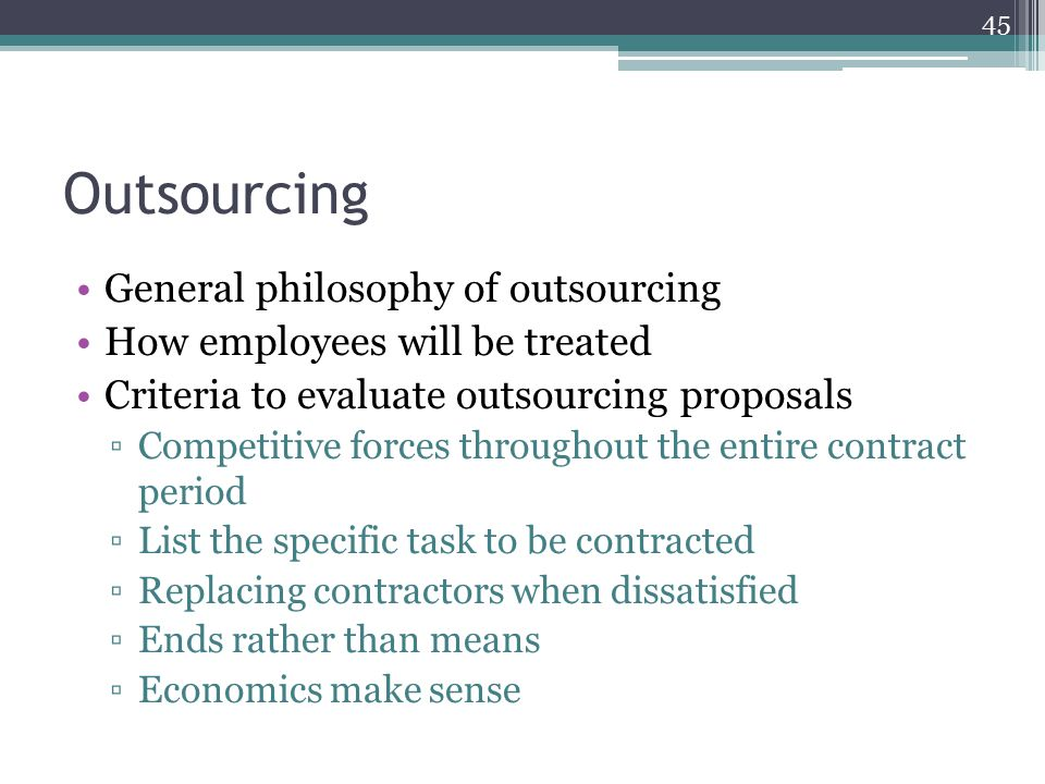 Outsourcing General philosophy of outsourcing How employees will be treated Criteria to evaluate outsourcing proposals ▫Competitive forces throughout the entire contract period ▫List the specific task to be contracted ▫Replacing contractors when dissatisfied ▫Ends rather than means ▫Economics make sense 45