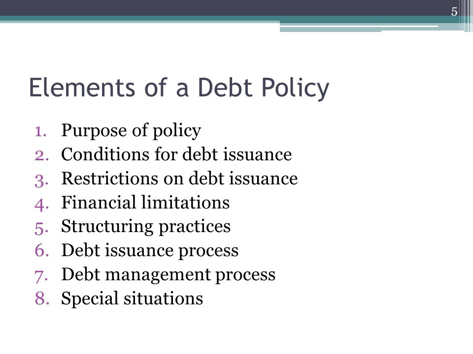 Purpose of a Debt Policy To ensure that debt is used wisely and that future financial flexibility remains relatively unconstrained Scope of the debt policy – to which government(s) it applies (component units?) Describe oversight and delegation Explain the relationship between the use of debt and the government's capital improvement plan Is there a debt advisory committee.