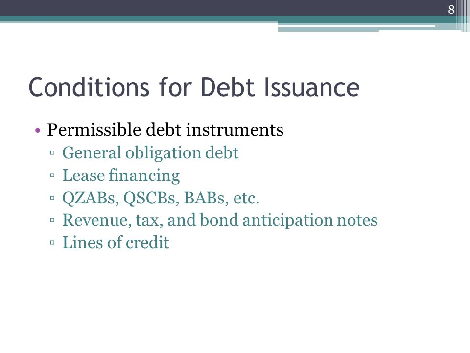 Conditions for Debt Issuance Permissible debt instruments ▫General obligation debt ▫Lease financing ▫QZABs, QSCBs, BABs, etc. ▫Revenue, tax, and bond