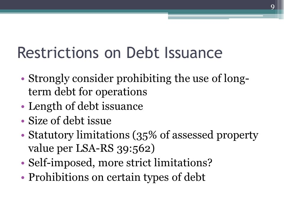 Restrictions on Debt Issuance Strongly consider prohibiting the use of long- term debt for operations Length of debt issuance Size of debt issue Statutory limitations (35% of assessed property value per LSA-RS 39:562) Self-imposed, more strict limitations.