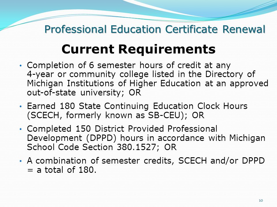 Professional Education Certificate Renewal Current Requirements Completion of 6 semester hours of credit at any 4-year or community college listed in the Directory of Michigan Institutions of Higher Education at an approved out-of-state university; OR Earned 180 State Continuing Education Clock Hours (SCECH, formerly known as SB-CEU); OR Completed 150 District Provided Professional Development (DPPD) hours in accordance with Michigan School Code Section 380.1527; OR A combination of semester credits, SCECH and/or DPPD = a total of 180.