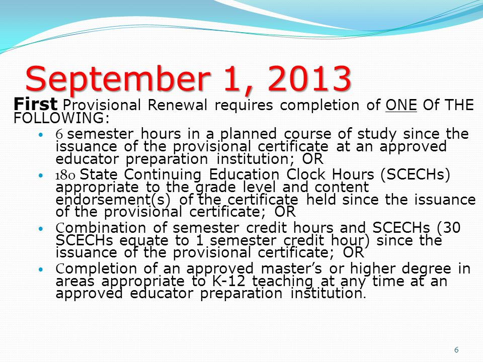 September 1, 2013 First Provisional Renewal requires completion of ONE Of THE FOLLOWING: 6 semester hours in a planned course of study since the issuance of the provisional certificate at an approved educator preparation institution; OR 180 State Continuing Education Clock Hours (SCECHs) appropriate to the grade level and content endorsement(s) of the certificate held since the issuance of the provisional certificate; OR C ombination of semester credit hours and SCECHs (30 SCECHs equate to 1 semester credit hour) since the issuance of the provisional certificate; OR C ompletion of an approved master's or higher degree in areas appropriate to K-12 teaching at any time at an approved educator preparation institution.