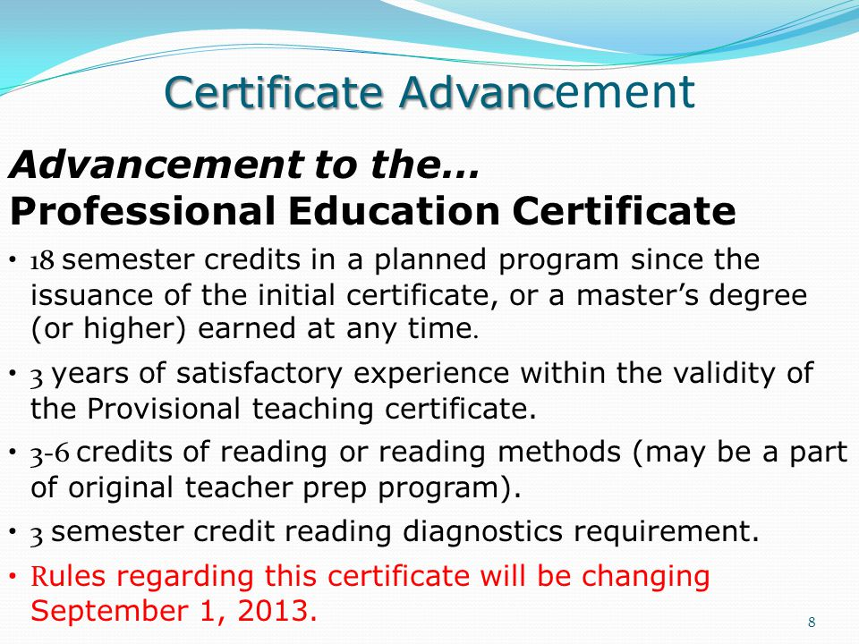 Certificate Advanc Certificate Advanc ement 8 Advancement to the… Professional Education Certificate 18 semester credits in a planned program since the issuance of the initial certificate, or a master's degree (or higher) earned at any time.
