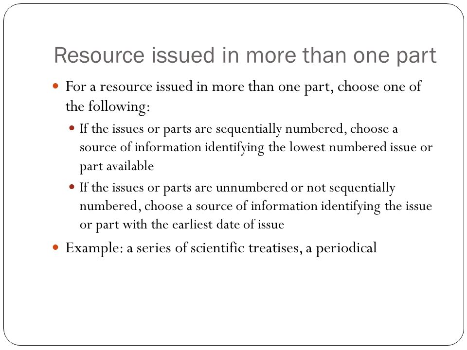 Resource issued in more than one part For a resource issued in more than one part, choose one of the following: If the issues or parts are sequentially numbered, choose a source of information identifying the lowest numbered issue or part available If the issues or parts are unnumbered or not sequentially numbered, choose a source of information identifying the issue or part with the earliest date of issue Example: a series of scientific treatises, a periodical