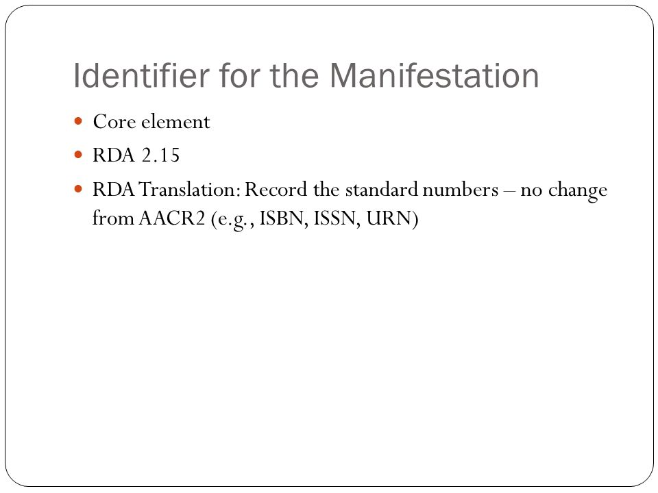 Identifier for the Manifestation Core element RDA 2.15 RDA Translation: Record the standard numbers – no change from AACR2 (e.g., ISBN, ISSN, URN)