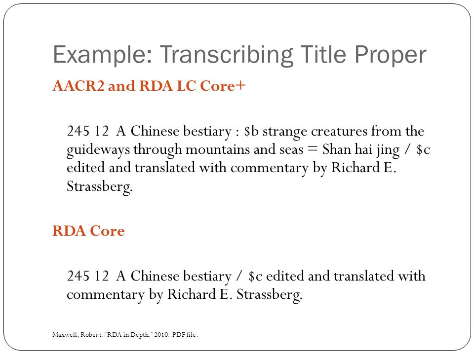 Example: Transcribing Title Proper AACR2 and RDA LC Core+ 245 12 A Chinese bestiary : $b strange creatures from the guideways through mountains and seas = Shan hai jing / $c edited and translated with commentary by Richard E.
