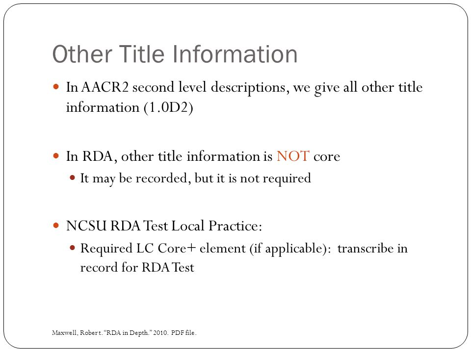 Other Title Information In AACR2 second level descriptions, we give all other title information (1.0D2) In RDA, other title information is NOT core It may be recorded, but it is not required NCSU RDA Test Local Practice: Required LC Core+ element (if applicable): transcribe in record for RDA Test Maxwell, Robert.