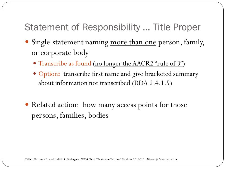 Statement of Responsibility … Title Proper Single statement naming more than one person, family, or corporate body Transcribe as found (no longer the AACR2 rule of 3 ) Option: transcribe first name and give bracketed summary about information not transcribed (RDA 2.4.1.5) Related action: how many access points for those persons, families, bodies Tillet, Barbara B.
