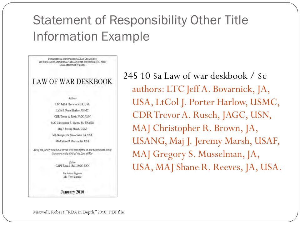 Statement of Responsibility Other Title Information Example 245 10 $a Law of war deskbook / $c authors: LTC Jeff A.