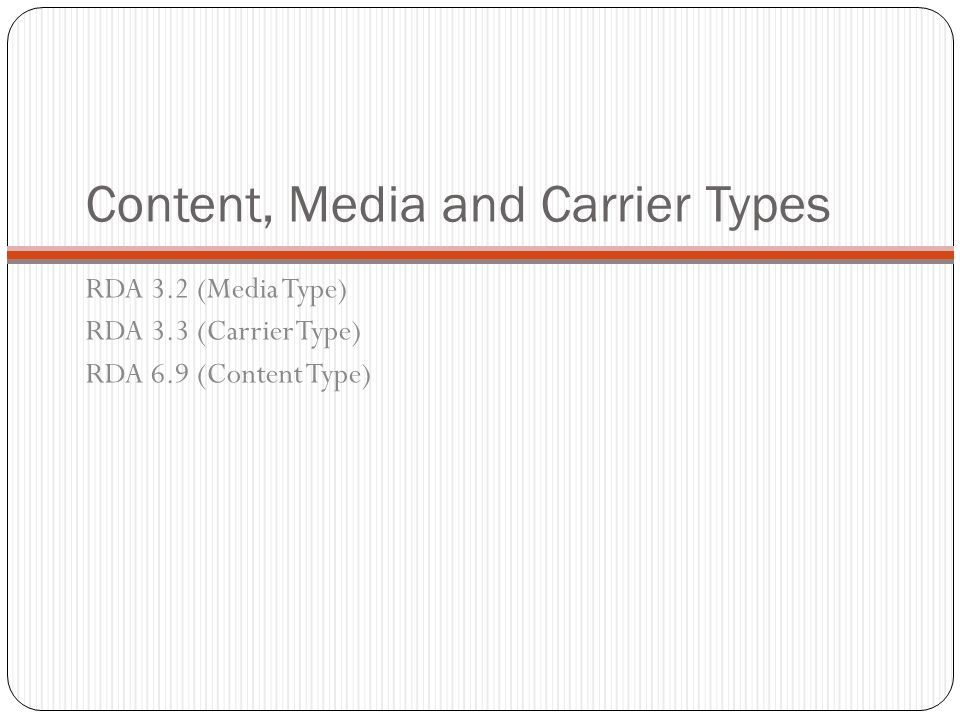 Content, Media and Carrier Types RDA 3.2 (Media Type) RDA 3.3 (Carrier Type) RDA 6.9 (Content Type)