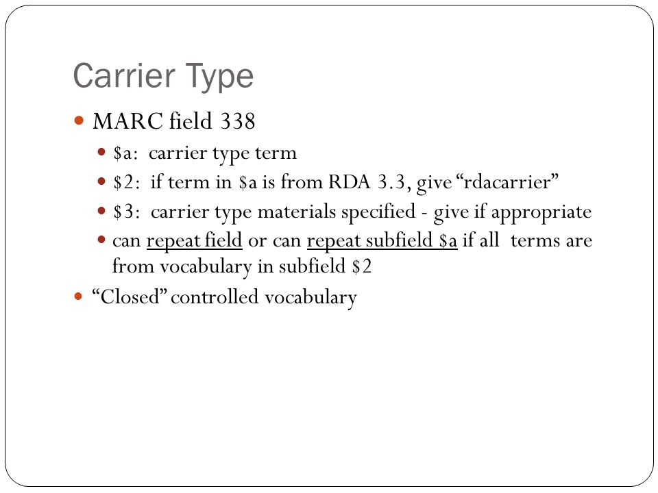 Carrier Type MARC field 338 $a: carrier type term $2: if term in $a is from RDA 3.3, give rdacarrier $3: carrier type materials specified - give if appropriate can repeat field or can repeat subfield $a if all terms are from vocabulary in subfield $2 Closed controlled vocabulary