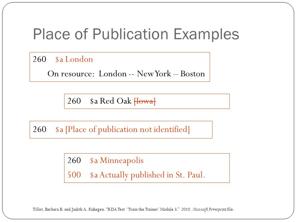 Place of Publication Examples 260 $a London On resource: London -- New York – Boston 260 $a Red Oak [Iowa] 260 $a [Place of publication not identified] 260 $a Minneapolis 500 $a Actually published in St.