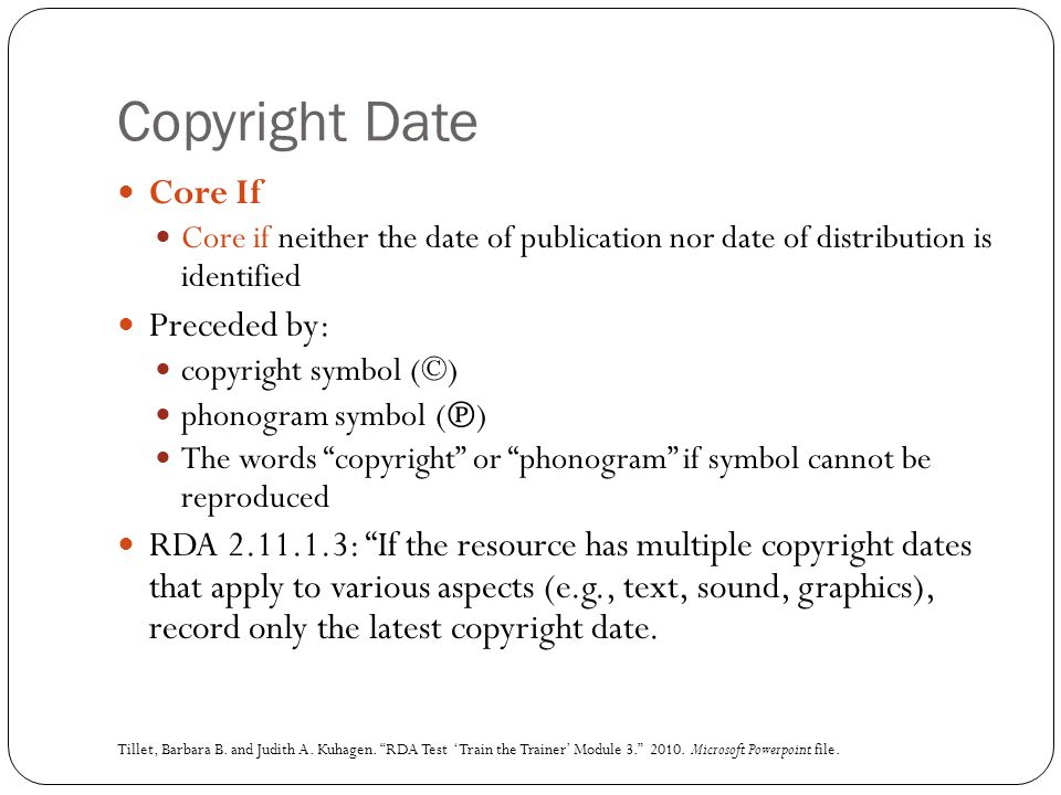 Copyright Date Core If Core if neither the date of publication nor date of distribution is identified Preceded by: copyright symbol (©) phonogram symbol ( ℗ ) The words copyright or phonogram if symbol cannot be reproduced RDA 2.11.1.3: If the resource has multiple copyright dates that apply to various aspects (e.g., text, sound, graphics), record only the latest copyright date.