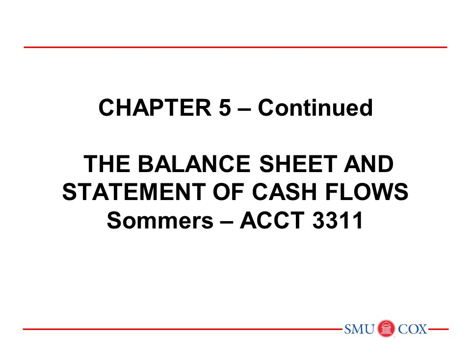 CHAPTER 5 – Continued THE BALANCE SHEET AND STATEMENT OF CASH FLOWS Sommers – ACCT 3311