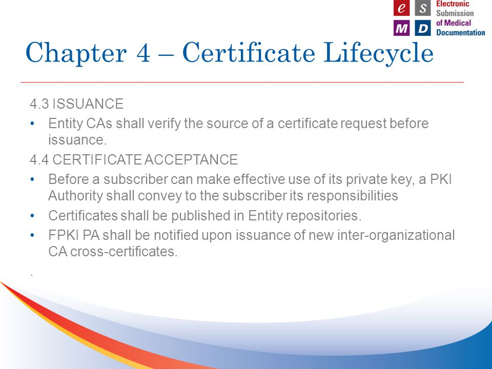 4.3 ISSUANCE Entity CAs shall verify the source of a certificate request before issuance. 4.4 CERTIFICATE ACCEPTANCE Before a subscriber can make effe