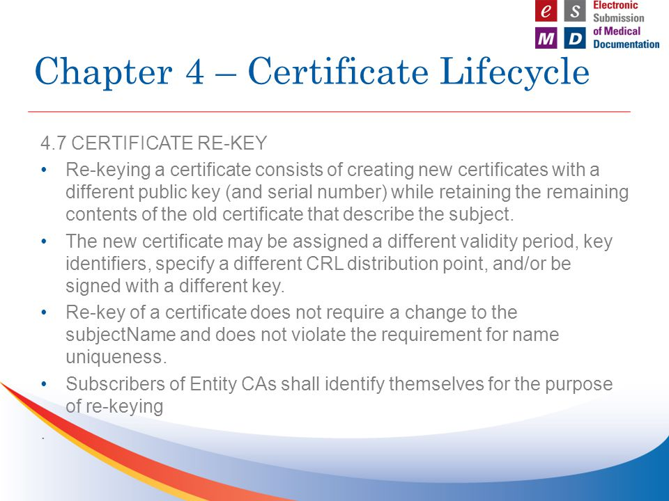 4.7 CERTIFICATE RE-KEY Re-keying a certificate consists of creating new certificates with a different public key (and serial number) while retaining t